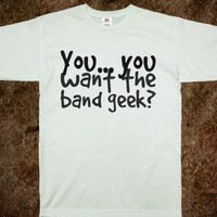 YOU... YOU WANT THE BAND GEEK?