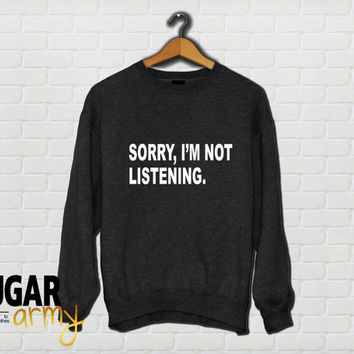 Sorry I am not listening sweatshirt jumper, teen fashion, teen clothing, tumblr sweatshirt, tumblr clothing, slogan sweatshirt