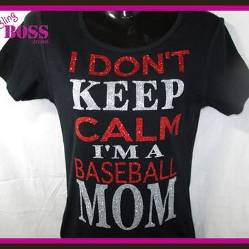 I Don't Keep Calm I'm a Baseball Mom Ladies Bling Shirt Custom Made any Sport Sparkle Team Glitter Custom Colors Wrestling Team Personalized