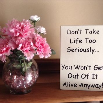 Funny Rustic Distressed Wooden Block Sign/Plaque Don't Take Life Too Seriously... You Won't Get Out Of It Alive Anyway, Home Or Office Decor