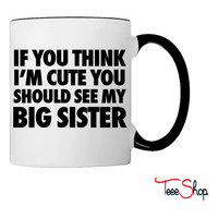 If You Think I'm Cute You Should See My Big Sister Coffee & Tea Mug