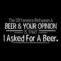 Difference Between Beer & Your Opinion I Asked For Beer T Shirt  Graphic Shirt Mens Shirt Ladies T Shirt Great Gift Christmas gift