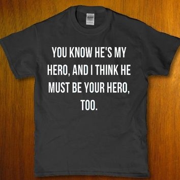You know he's my hero and i think he must be your hero too unisex t-shirt