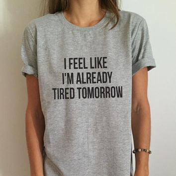 Women T shirt I feel like i'm already tired tomorrow Cotton Casual Funny Shirt For Lady Gray Top Tee Hipster Gray Z-263