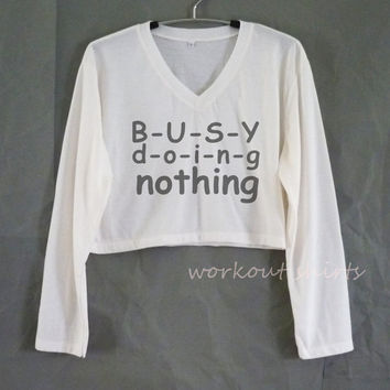 Busy doing nothing long sleeve crop top or grey short sleeve tshirt V neck tops size XS S M L XL workout shirts/ crop top/ printed t shirt