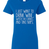 I Just Want To Drink Wine Watch the Cubbies And Take Naps Ladies Tshirtt CUBBIES baseball.  Great Chicago Cubs Tshirt. Makes an awesome gift