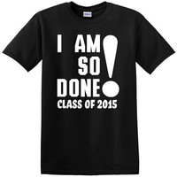 Class of 2015 Graduation T-shirt I Am So Done Graduation Shirt College High School Gift For Graduating Student Pupils Alumnus Alumni Popular