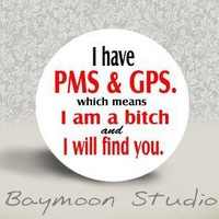 I Have PMS and GPS which Means I am a Bitch and I will find you