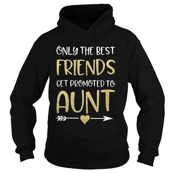 Only the best friends get promoted to aunt shirt Hoodie
