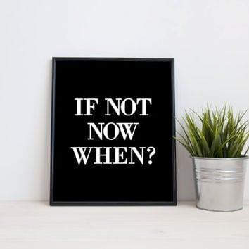 If not now when?, 8x10 digital print, black and white quote, instant printable poster, typography, download, wall art, modern, home decor