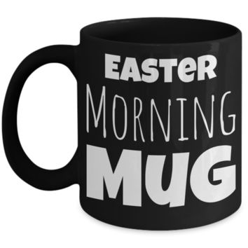 Easter Morning Mug Black Coffee Cup For Holidays 2017 2018 Gifts For Him Her Family Grandparent Grandma Granddad Wive Husband Couples Fun Coffee Cups Funny Sayings Mugs For Chocolate Egg Hunt