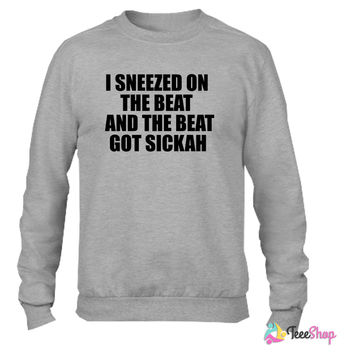 I Sneezed on the Beat And The BEAT GOT SICKAH Crewneck sweatshirtt