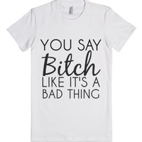 You Say Bitch Like It's A Bad Thing-Female White T-Shirt