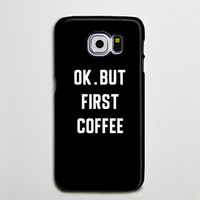OK But First Coffee iPhone 6 Galaxy s6 Edge Case Galaxy s6 Case Samsung Galaxy Note 5 Case s6-128
