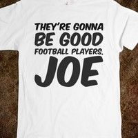 THEY'RE GONNA BE GOOD FOOTBALL PLAYERS, JOE