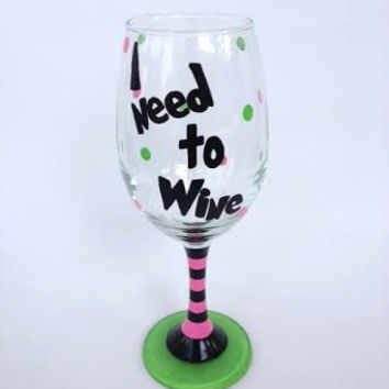 I Need to Wine hand painted wine glass