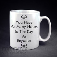 You Have As Many Hours In The Day As Beyonce Personalized mug/cup