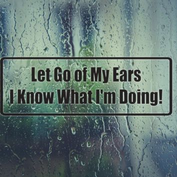 Let Go Of My Ears I Know What I'M Doing Die Cut Vinyl Decal (Permanent Sticker)