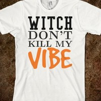 DON'T KILL MY VIBE WITCH TEE T SHIRT TSHIRT HALLOWEEN TEE
