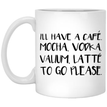 Ill Have A Cafe Mocha Vodka Valium Latte To Go Please Coffee Mug 11 oz Mug