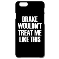 Drake Wouldn't Treat Me Like This IPhone 66S Plus Case
