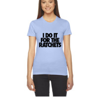 I Do It For The Ratchets - Women's Tee
