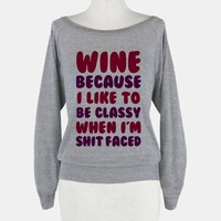 Wine Because I Like To Be Classy When I'm Shit Faced