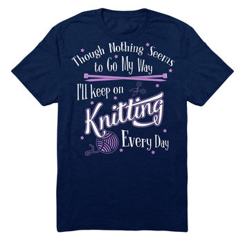 Though Nothing Seems To Go My Way I'll Keep On Knitting Every Day
