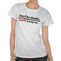 Yes, Im Single.-- T-Shirt from Zazzle.com