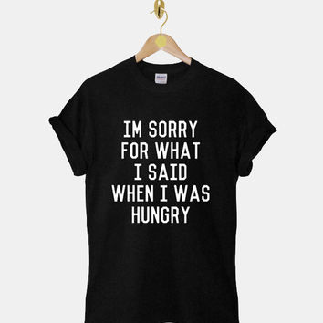 Im Sorry For What I Said When I was Hungry DTG ScreenPrint 100% pre-shrunk cotton for t shirt mens and t shirt woman at kahitna