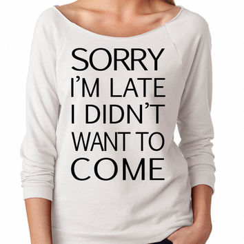 Sorry I'm Late I Didn't Want To Come . Womens Slouchy 3/4 Sweatshirt. Ladies Slouchy. Off Shoulder Womens Slouchy