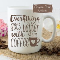 COFFEE Quote Mug, Everything Gets Better, Coffee Lover Gift, Coworker Idea, Ceramic or Travel Cup, College Dorm, Custom Choose Colors