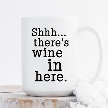 Shhh... There's Wine In Here - Coffee Mug, 11 or 15 Ounce, Funny Mug, Gift For her, Office Mug, Best Friend Gift, Coworker Gift