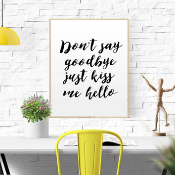 """PRINTABLE QUOTE """"Don't Say Goodbye just kiss me hello"""" wall print Typography Poster Motivational Print Inspirational Wall Art Bedroom Room"""