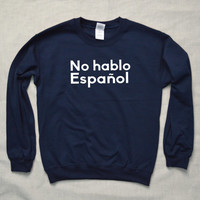 I Don't Speak Spanish Sweatshirt Hipster Funny Cool Unisex No Hablo Español Espanol Vacation Mexico Spain Holidays Learn