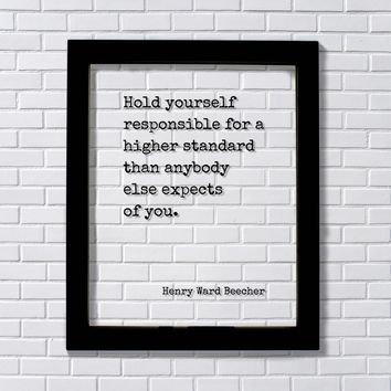 Henry Ward Beecher Hold yourself responsible for a higher standard than anybody else expects of you