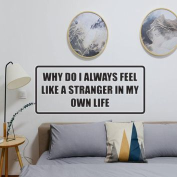 Why do I always feel like a stranger in my own life Vinyl Wall Decal - Removable