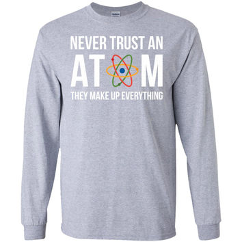 Never Trust an Atom They Make Up Everything-01  G240 Gildan LS Ultra Cotton T-Shirt