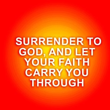 Surrender to God, and let your faith carry you through