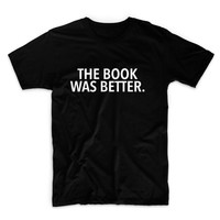 The Book Was Better Unisex Graphic Tshirt, Adult Tshirt, Graphic Tshirt For Men & Women