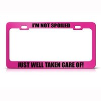 I'm Not Spoiled Well Taken Care Of Metal License Plate Frame Tag Holder