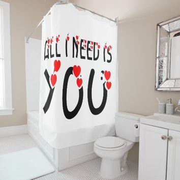 All I Need Is You Shower Curtain