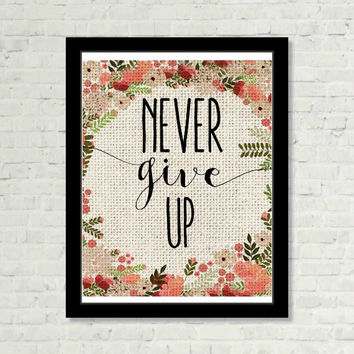 Never Give Up Burlap and Floral Back inspirational  Motivational Saying Print Digital Art Graphics Download