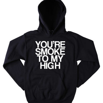 Stoners Hoodie You're Smoke To My High Slogan Marijuana Weed Stoner Blazing Dope Blunt Mary Jane Tumblr Sweatshirt
