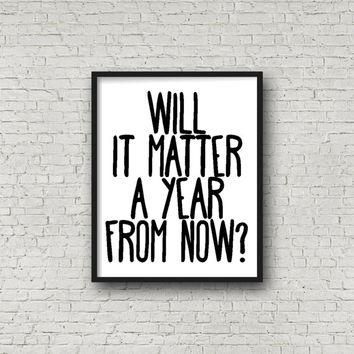 Will It Matter A Year From Now? Print, Motivational Quote, Positive Quote, Zen Print, Peace Print, Inspirational Wall Art, Modern Wall Art