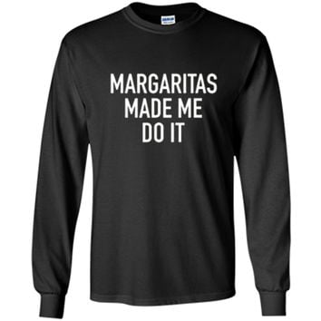 Margaritas Made Me Do It - Funny Drinking Quote T-Shirt LS Ultra Cotton Tshirt