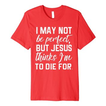 I May Not Be Perfect But Jesus Thinks I'm To Die For T Shirt