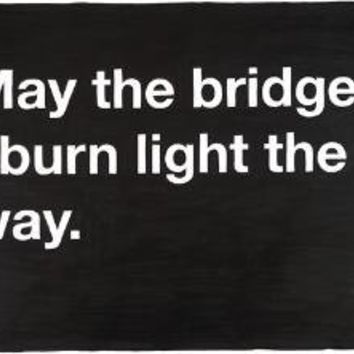 20x200 - Print Information | Untitled (May the bridges I burn light the way.), by Mike Monteiro