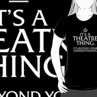 Original 'It's a Theatre Thing. It's Beyond Your Understanding.' T-shirts, Hoodies, Accessories and Gifts