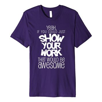 Funny Math Teacher T-Shirt Gift - Show Your Work High School